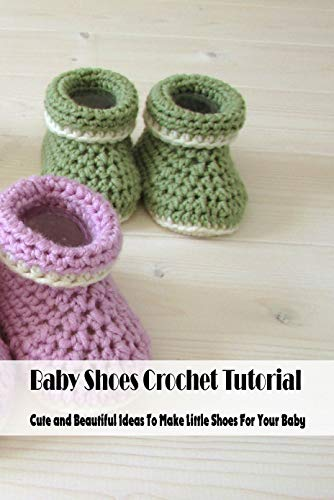Baby Shoes Crochet Tutorial: Cute and Beautiful Ideas To Make Little Shoes For Your Baby: Crochet for Babies (English Edition)