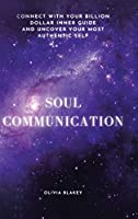 Soul Communication: Connect With Your Billion Dollar Inner-guide and Uncover Your Most Authentic Self