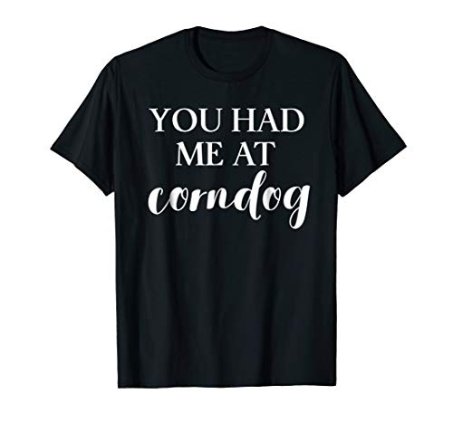 """""""You Had Me at Corndog"""" - Funny Tee for Corn Dog Fans"""