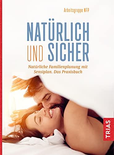 Natürlich und sicher: Natürliche Familienplanung mit Sensiplan. Das Praxisbuch