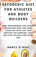 Ketogenic Diet for Athletes and Body Builders: High Performance and Muscle Definition With The Most Effective Keto Diet for Amazing Fat Burning, Easy and Fast Recipes for Every Day