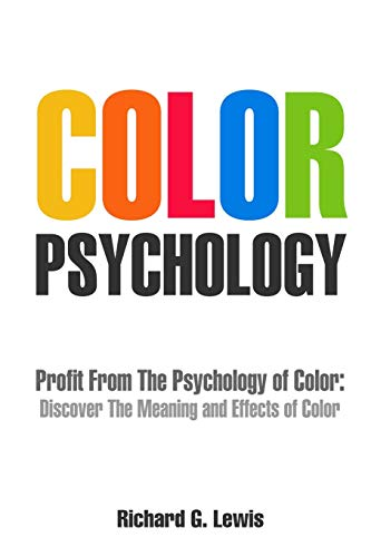 Color Psychology: Profit From The Psychology of Color: Discover the Meaning and Effects of Color (Ps