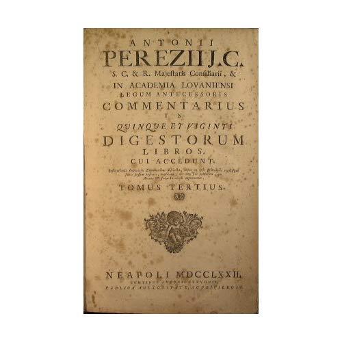 Antoni Pereziij C ... Commentarius in quinque et viginti Digestorum libros