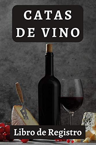 Catas De Vino - Libro De Registro: Con Espacios Prediseñados Para Que Rellenes Con Todos Los Detalles E Información De Los Vinos Que Has Degustado - 120 Páginas
