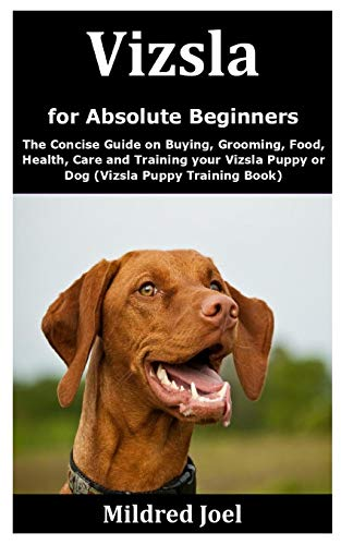 Vizsla for Absolute Beginners: The Concise Guide on Buying, Grooming, Food, Health, Care and Training your Vizsla Puppy or Dog (Vizsla Puppy Training Book)