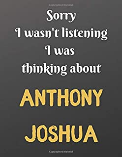 Sorry I wasn't listening I was  thinking about ANTHONY JOSHUA: Notebook/Journal perfect gift for men/boys who love Anthony...