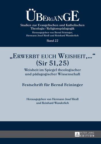 «Erwerbt euch Weisheit, …» (Sir 51,25): Weisheit im Spiegel theologischer und pädagogischer Wissenschaft- Festschrift für Bernd Feininger (Übergänge. ... Theologie/Religionspädagogik, Band 22)