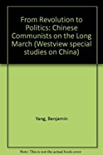 From Revolution To Politics: Chinese Communists On The Long March (Westview Special Studies on China)