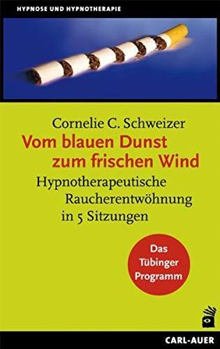 Vom blauen Dunst zum frischen Wind: Hypnotherapeutische Raucherentwöhnung in 5 Sitzungen. Das Tübinger Programm (Hypnose und Hypnotherapie)