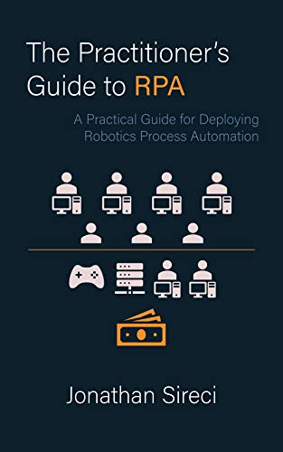The Practitioner's Guide to RPA: A Practical Guide for Deploying Robotics Process Automation (English Edition)