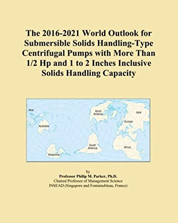The 2016-2021 World Outlook for Submersible Solids Handling-Type Centrifugal Pumps with More Than 1/2 Hp and 1 to 2 Inches Inclusive Solids Handling Capacity