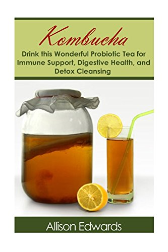 Kombucha: Drink this Wonderful Probiotic Tea for Immune Support, Digestive Health, and Detox Cleansing