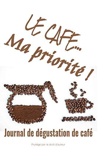 Le café… Ma priorité ! Journal de dégustation de café: Pour les amoureux de café   Journal de bord   122 pages, 60 fiches à remplir   Dégustation de ... de café   Fond blanc et grains de café