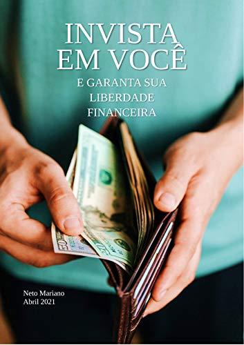 INVISTA EM VOCÊ E GARANTA SUA LIBERDADE FINANCEIRA: OBTENHA A TÃO SONHADA LIBERDADE FINANCEIRA ATRAVÉS DE INVESTIMENTOS