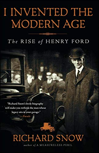 I Invented the Modern Age: The Rise of Henry Ford