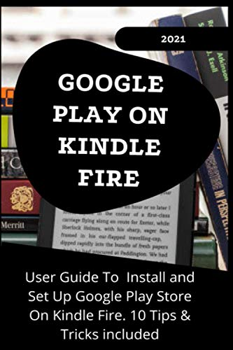 GOOGLE PLAY ON KINDLE FIRE: 2021 User Guide to Install and Set Up Google Play Store On Kindle Fire . 10 Tips & Tricks Included