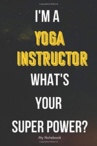I AM A Yoga Instructor WHAT IS YOUR SUPER POWER? Notebook  Gift: Lined Notebook  / Journal Gift, 120 Pages, 6x9, Soft Cover, Matte Finish