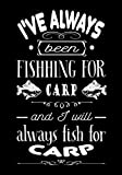 I've always been fishing for carp: Special carp fishing logbook to fill in during your fishing trips   102 pages, 7x10 inches   Gift for fishermen, carp anglers, for young and old.
