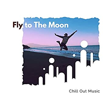 Fly To The Moon - Chill Out Music