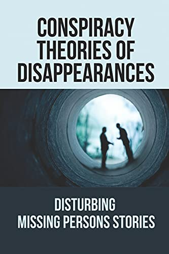 Conspiracy Theories Of Disappearances: Disturbing Missing Persons Stories: Real Disappearances Mystery Stories