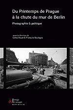 Du Printemps de Prague à la chute du Mur de Berlin - Photographie & politique de Gilles Rouet