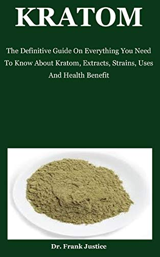 Kratom: The Definitive Guide On Everything You Need To Know About Kratom, Extracts, Strains, Uses And Health Benefit (English Edition)
