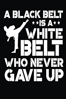 A Black Belt is a White Belt Who Never Gave Up: Funny Karate Journal Martial Arts Gift