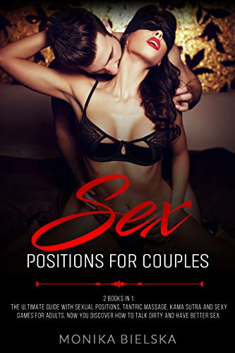 Sex Positions for Couples: 2 Books in 1: The Ultimate Guide with Sexual Positions, Tantric Massage, Kama Sutra and Sexy Games for Adults. Now You Discover How to Talk Dirty and HAVE BETTER SEX.