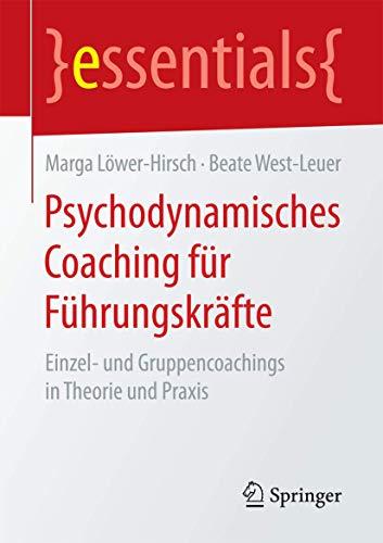 Psychodynamisches Coaching für Führungskräfte: Einzel- und Gruppencoachings in Theorie und Praxis (essentials)