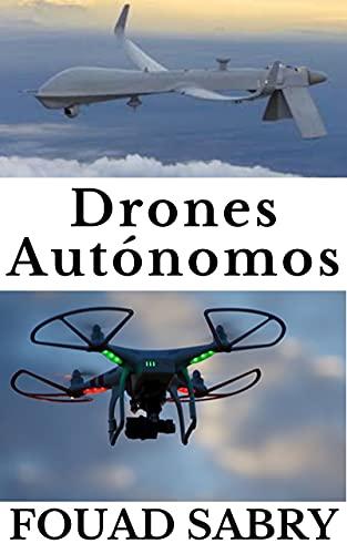 Drones Autónomos: Desde La Guerra De Combate Hasta El Tiempo De Pronóstico (Tecnologías Emergentes en Cosas Autónomas [Spanish] nº 2)