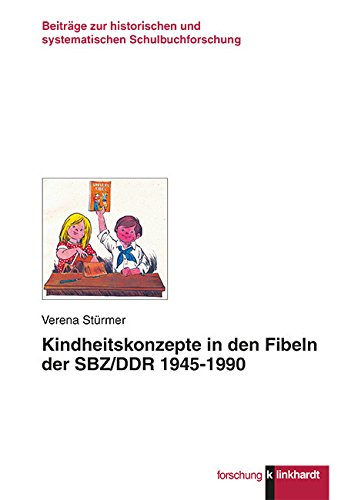 Kindheitskonzepte in den Fibeln der SBZ/DDR 1945-1990 (Klinkhardt forschung. Beiträge zur historischen und systematischen Schulbuchforschung)