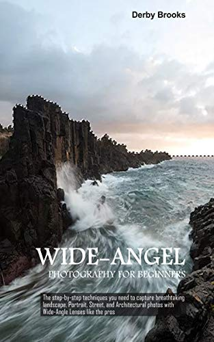 Wide-Angel Photography For Beginners: The step-by-step techniques you need to capture breathtaking...