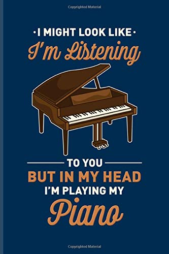 I Might Look Like I'm Listening To You But In My Head I'm Playing My Piano: Funny Piano Quotes Undated Planner | Weekly & Monthly No Year Pocket Calendar | Medium 6x9 Softcover