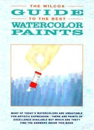 The Wilcox Guide to the Best Watercolor Paints (Information to the Artist)