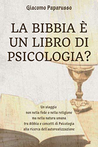 La Bibbia è un libro di psicologia? Un viaggio non nella fede o nella religione ma nella natura umana tra Bibbia e concetti di psicologia alla ricerca dell'autorealizzazione