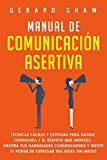 Manual de comunicación asertiva: Técnicas fáciles y exitosas para ganar confianza y el respeto que m...