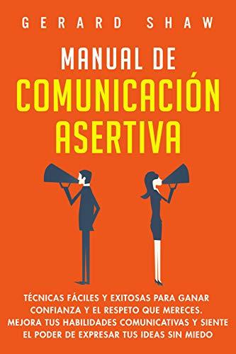 Manual de comunicación asertiva: Técnicas fáciles y exitosas para ganar confianza y el respeto que mereces. Mejora tus habilidades comunicativas y siente el poder de expresar tus ideas sin miedo