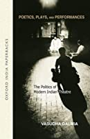 Poetics, Plays and Performances: The Politics of Modern Indian Theatre (Oxford India Paperbacks)