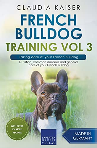 French Bulldog Training Vol 3 – Taking care of your French Bulldog: Nutrition, common diseases and general care of your French Bulldog