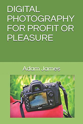 DIGITAL PHOTOGRAPHY FOR PROFIT OR PLEASURE: A Step-By-Step Guide To Understanding Digital...