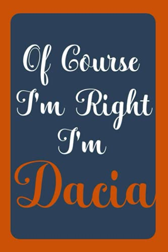 Of Course I'm Right I'm Dacia: Notebook Gift, Dacia name diary gifts, personalized notebook Dacia, Gift Idea for Dacia, 120 Pages