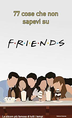 77 cose che non sapevi su Friends: la sitcom più famosa di tutti i tempi - edizione illustrata