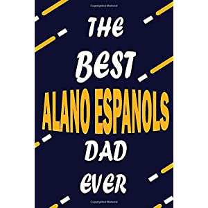 The Best ALANO ESPANOLS Dad Ever: This Pretty Journal design is for ALANO ESPANOLS lovers it helps you to organize your life and working on your goals ... To do list, Flights information, Expens 32
