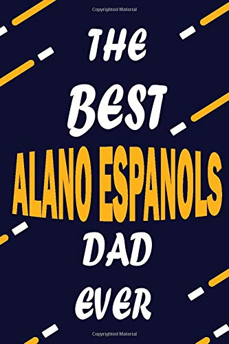 The Best ALANO ESPANOLS Dad Ever: This Pretty Journal design is for ALANO ESPANOLS lovers it helps you to organize your life and working on your goals ... To do list, Flights information, Expens 1