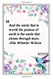 And the smile that is worth the praises of earth is the smile that shines through tears. -Ella Wheeler Wilcox: Notebook with Unique Flower Touch|smile ... & Notebook|Gift Lined notebook|120 Pages