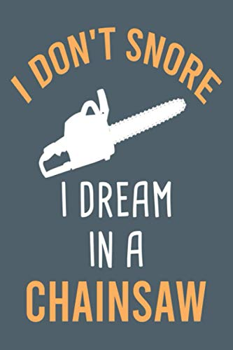 I Don't Snore I Dream In A Chainsaw Notebook: Blank Lined Journal To Write In, Funny Logger Gifts For Women And Men, Logger Dad Girlfriend Or Boyfriend Gift Idea.