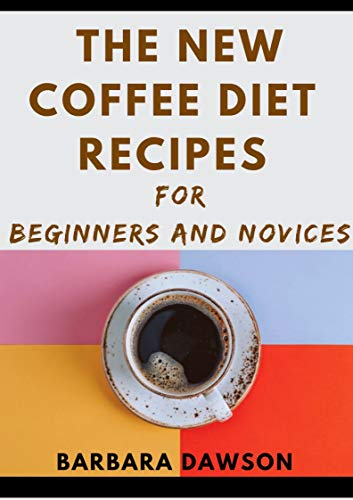 The New Coffee Diet Recipes For Beginners And Novices