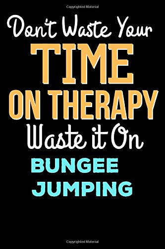Don't Waste Your Time On Therapy Waste it On Bungee Jumping - Funny Bungee Jumping Notebook And Journal Gift: Lined Notebook / Journal Gift, 120 Pages, 6x9, Soft Cover, Matte Finish