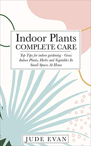 Indoor Plants Complete Care: Top Tips To Grow Indoor Plants, Herbs and Vegetables In Small Spaces At Home (English Edition)