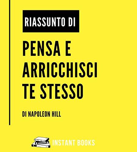 Riassunto di Pensa e Arricchisci Te Stesso: di Napoleon Hill: Regole, Principi e Concetti Chiave